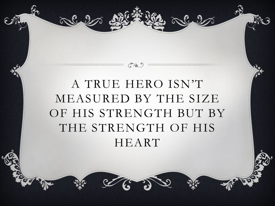 A True Hero Isn't measured by the size of his strength but by the strength of his heart
