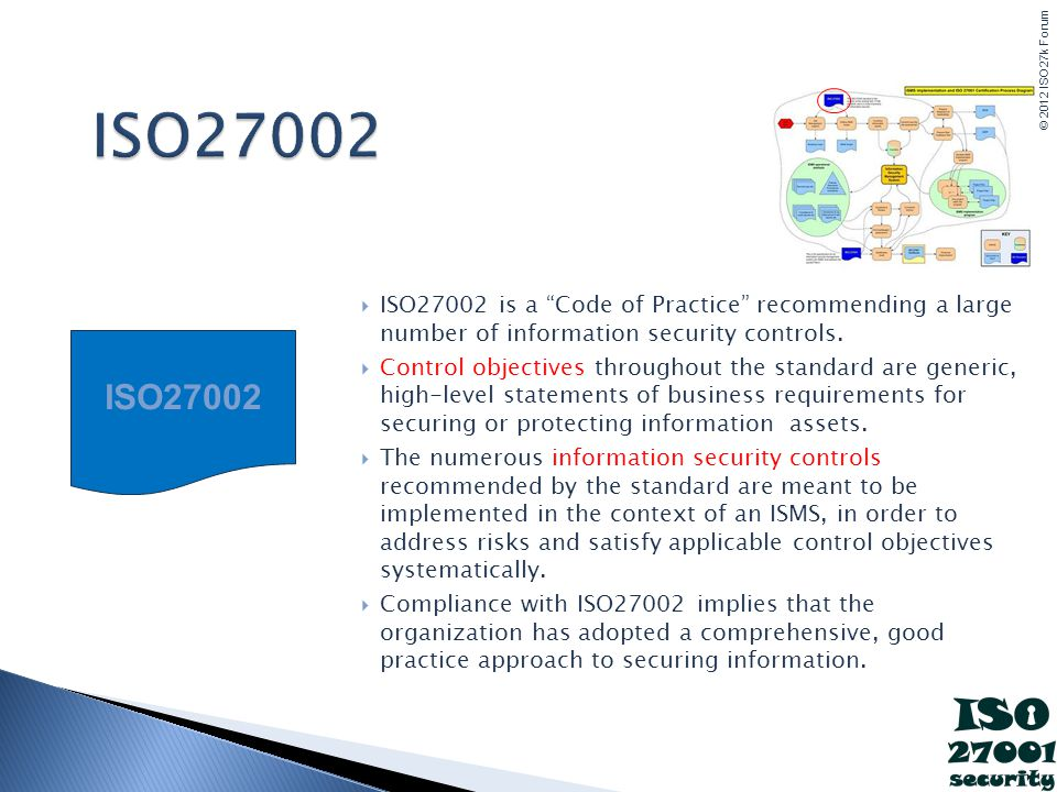 ISO27002 ISO27002 is a Code of Practice recommending a large number of information security controls.