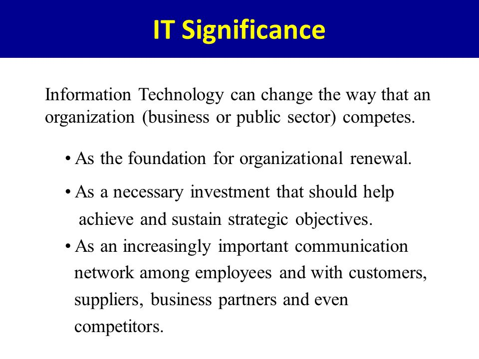 IT Significance Information Technology can change the way that an organization (business or public sector) competes.