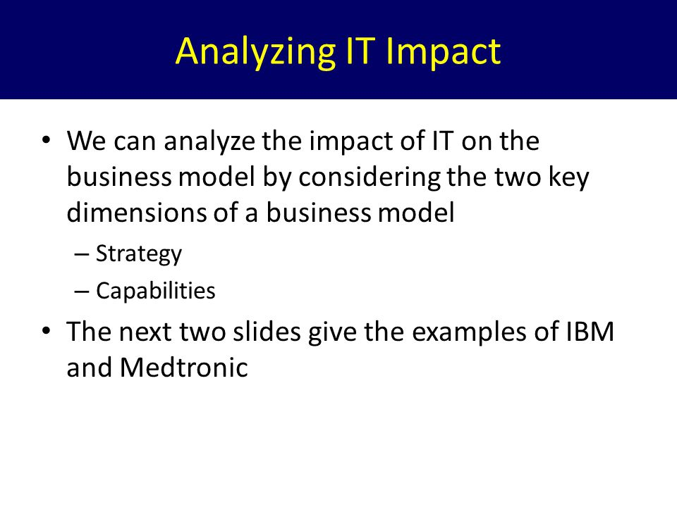 Analyzing IT Impact We can analyze the impact of IT on the business model by considering the two key dimensions of a business model.