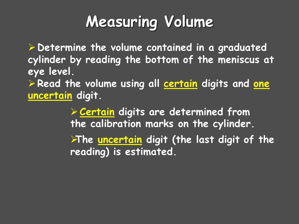 Measuring Volume Determine the volume contained in a graduated cylinder by reading the bottom of the meniscus at eye level.