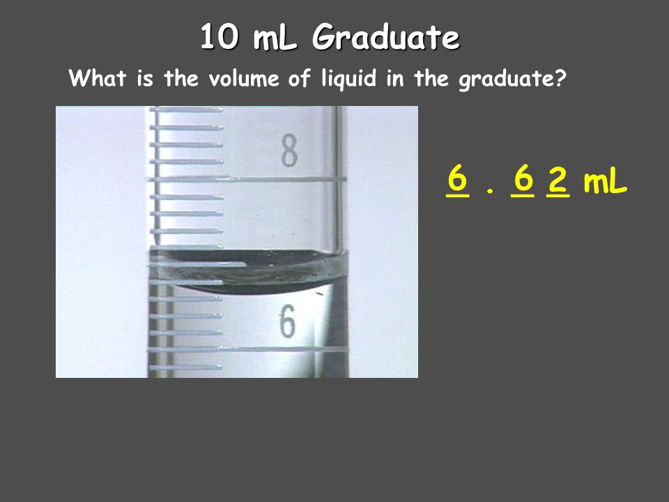 10 mL Graduate What is the volume of liquid in the graduate 6 _ . _ _ mL 6 2