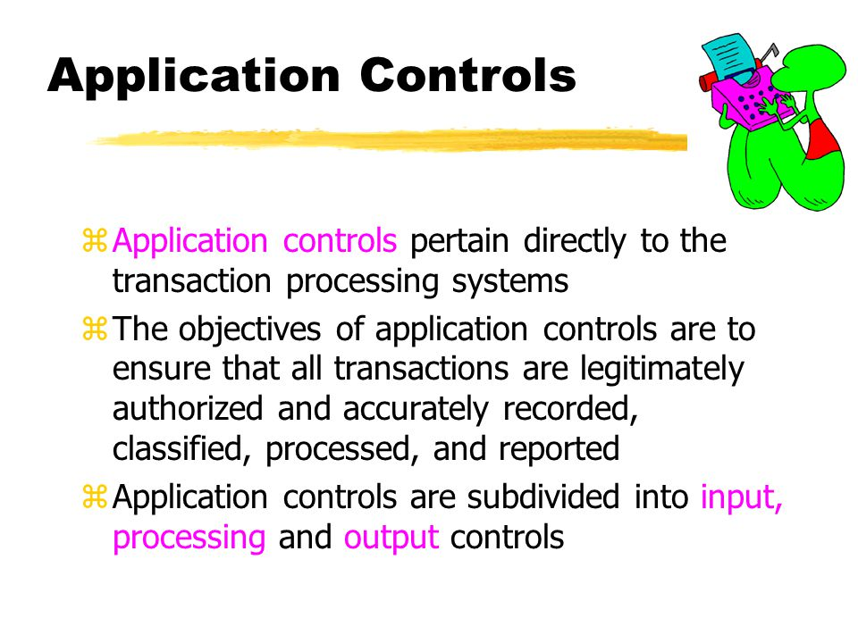 Application Controls Application controls pertain directly to the transaction processing systems.