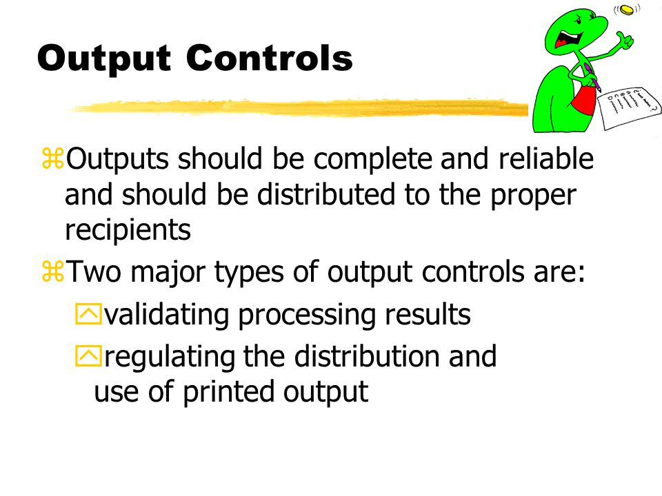 Output Controls Outputs should be complete and reliable and should be distributed to the proper recipients.