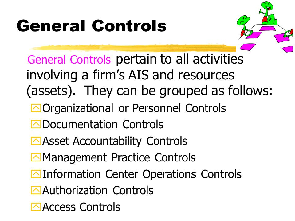 General Controls General Controls pertain to all activities involving a firm's AIS and resources (assets). They can be grouped as follows: