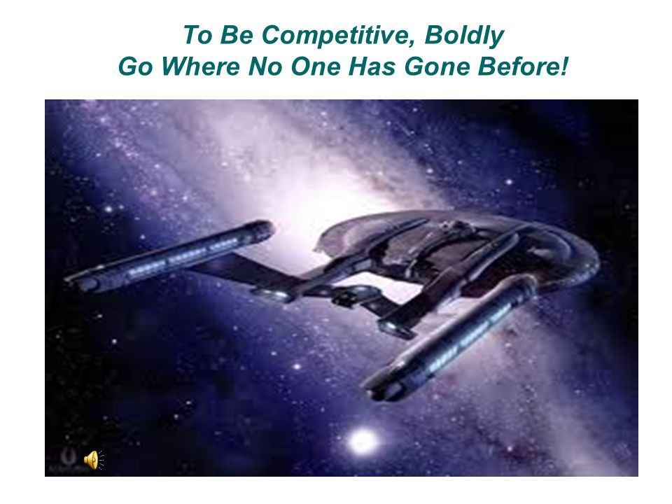 To Be Competitive, Boldly Go Where No One Has Gone Before!