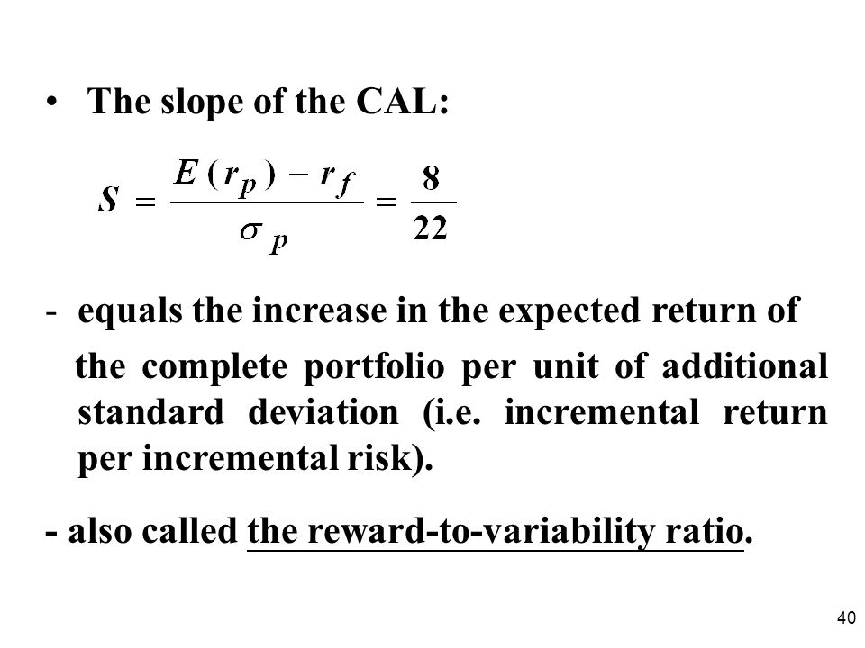 The slope of the CAL: equals the increase in the expected return of.