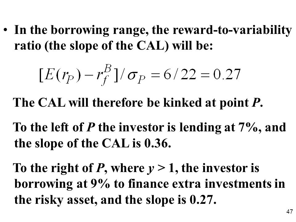 In the borrowing range, the reward-to-variability ratio (the slope of the CAL) will be: