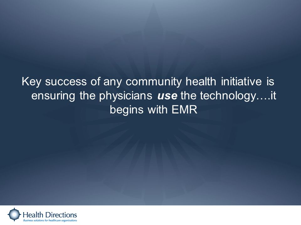 Key success of any community health initiative is ensuring the physicians use the technology….it begins with EMR