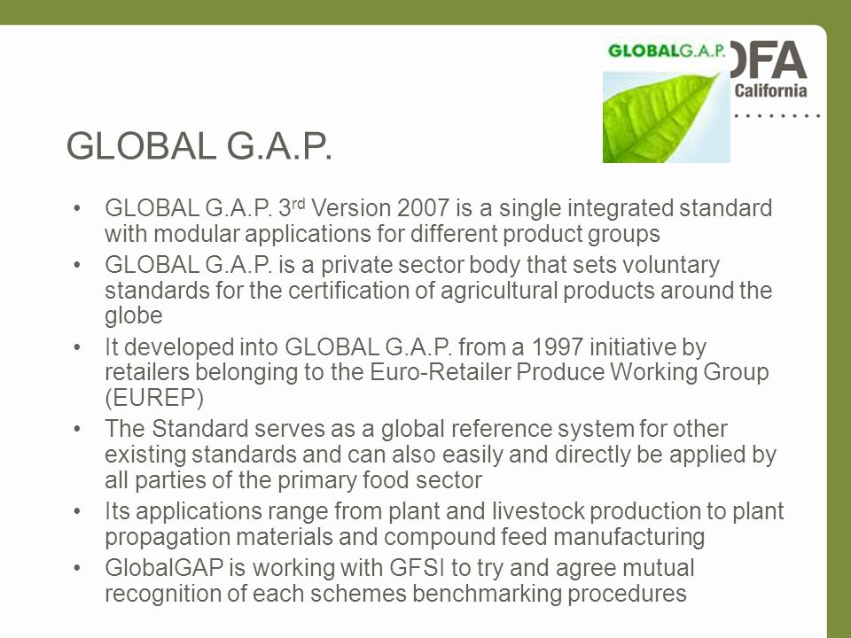 GLOBAL G.A.P. GLOBAL G.A.P. 3rd Version 2007 is a single integrated standard with modular applications for different product groups.