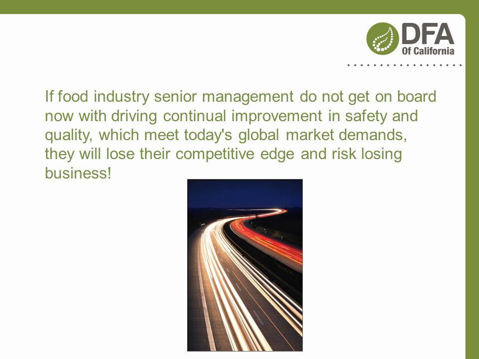 If food industry senior management do not get on board now with driving continual improvement in safety and quality, which meet today s global market demands, they will lose their competitive edge and risk losing business!