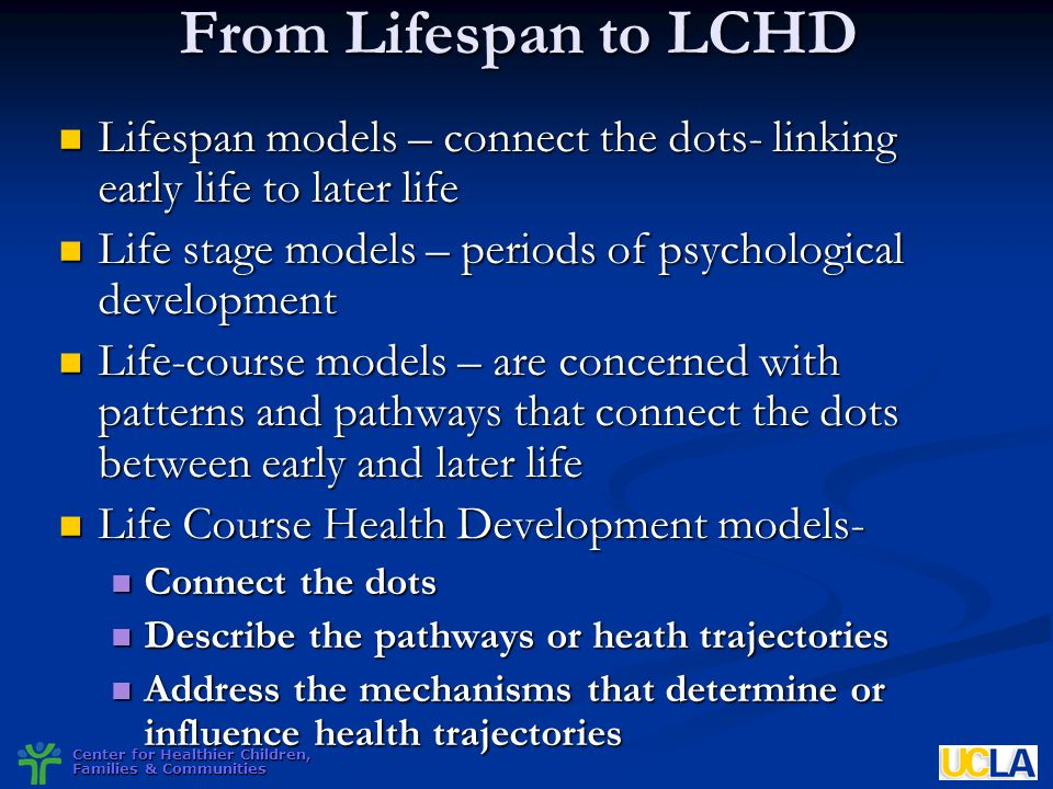 From Lifespan to LCHD Lifespan models – connect the dots- linking early life to later life. Life stage models – periods of psychological development.
