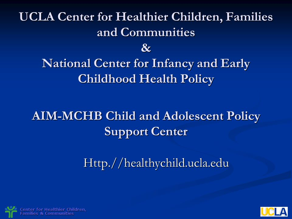 UCLA Center for Healthier Children, Families and Communities & National Center for Infancy and Early Childhood Health Policy AIM-MCHB Child and Adolescent Policy Support Center