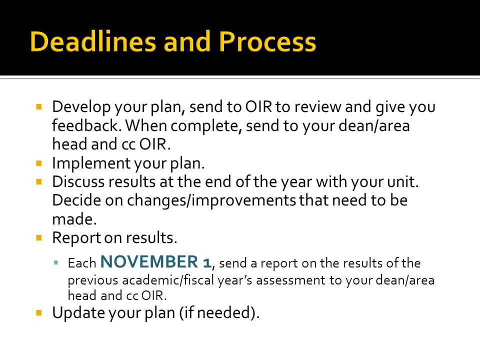 Deadlines and Process Develop your plan, send to OIR to review and give you feedback. When complete, send to your dean/area head and cc OIR.