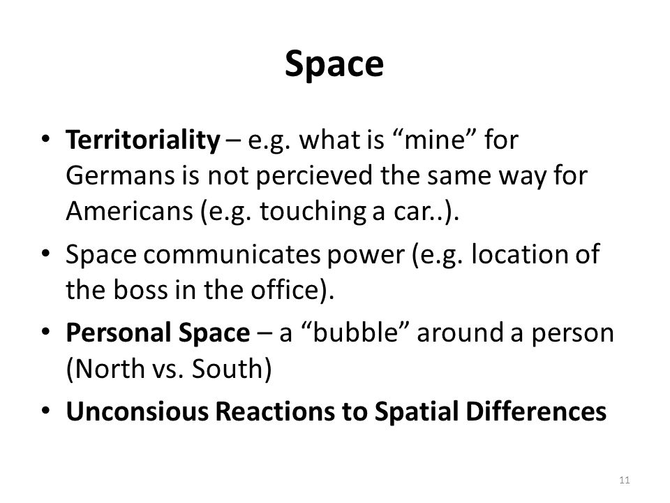 Space Territoriality – e.g. what is mine for Germans is not percieved the same way for Americans (e.g. touching a car..).