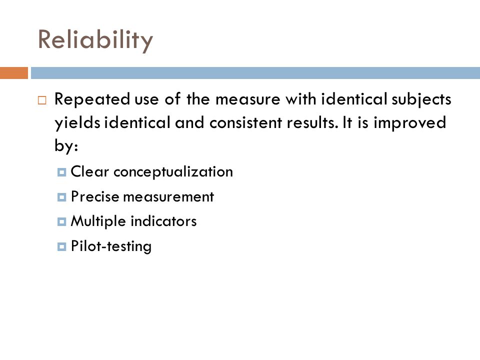 Reliability Repeated use of the measure with identical subjects yields identical and consistent results. It is improved by: