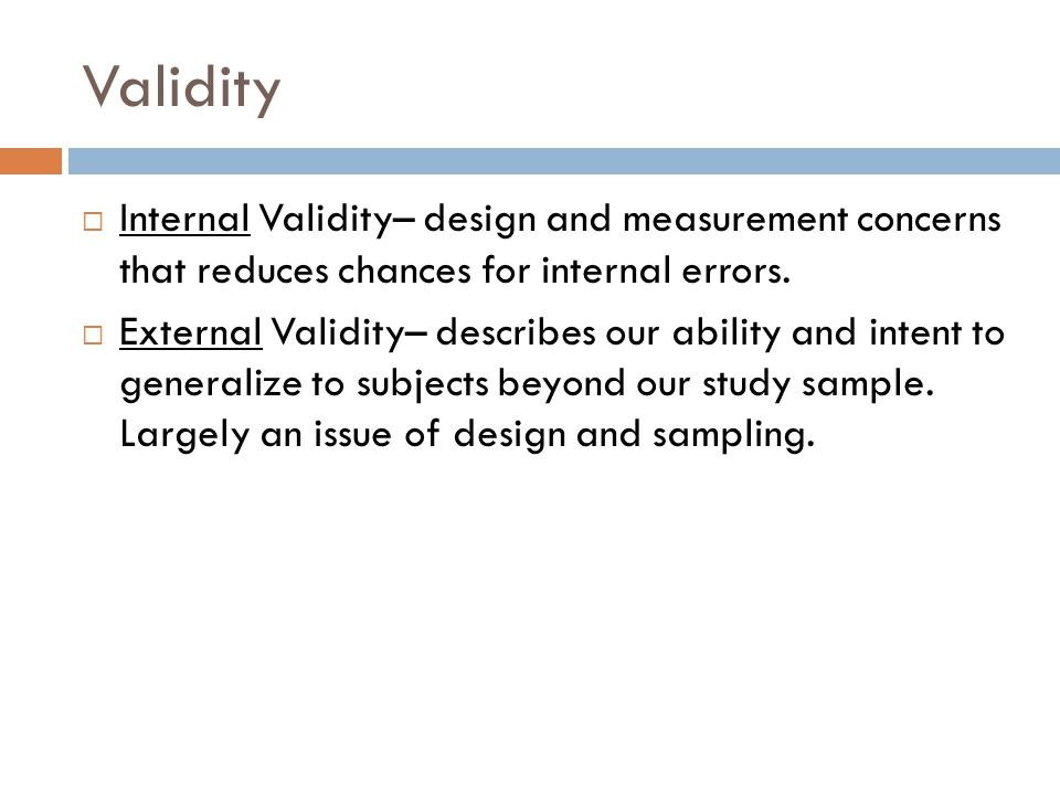 Validity Internal Validity– design and measurement concerns that reduces chances for internal errors.