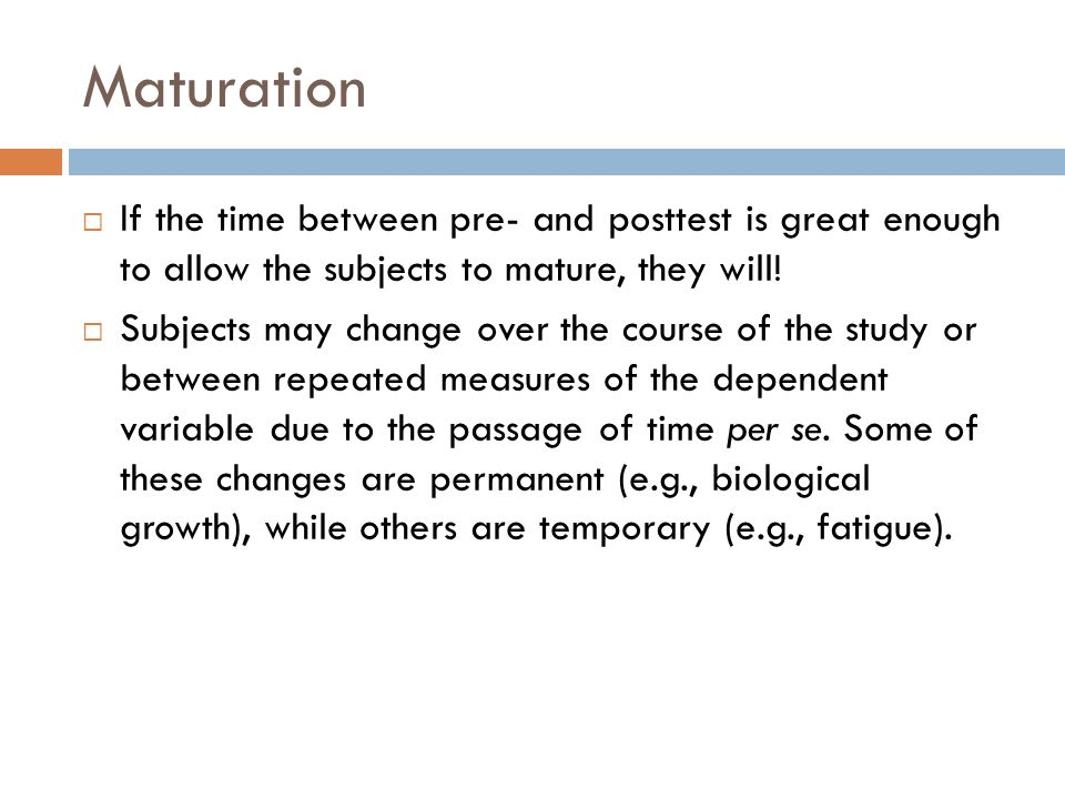 Maturation If the time between pre- and posttest is great enough to allow the subjects to mature, they will!