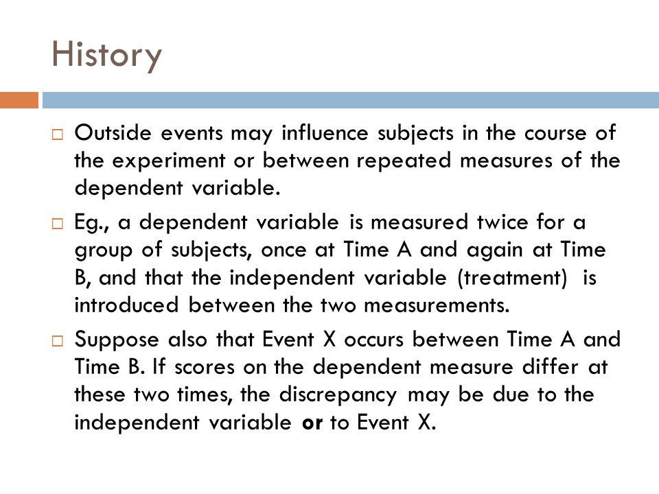 History Outside events may influence subjects in the course of the experiment or between repeated measures of the dependent variable.