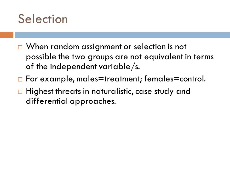 Selection When random assignment or selection is not possible the two groups are not equivalent in terms of the independent variable/s.