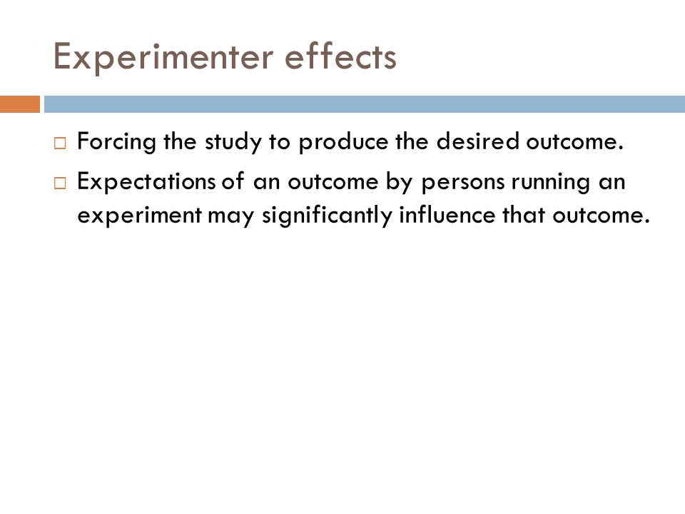 Experimenter effects Forcing the study to produce the desired outcome.