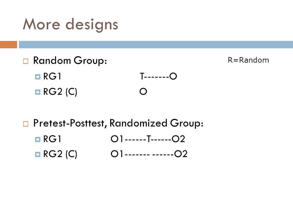 More designs Random Group: Pretest-Posttest, Randomized Group:
