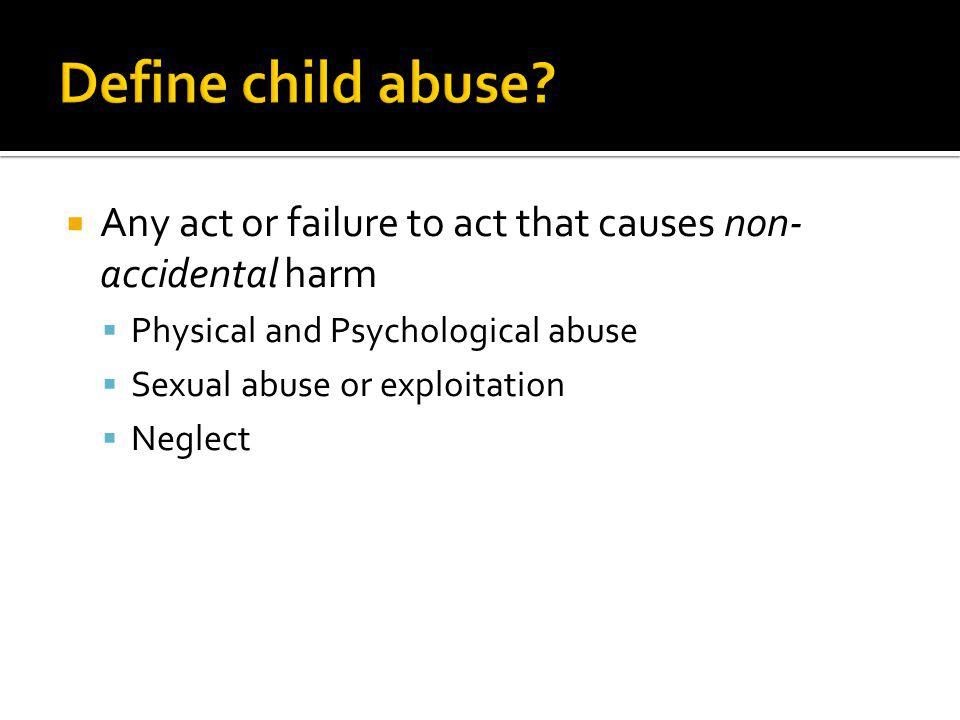 Define child abuse Any act or failure to act that causes non-accidental harm. Physical and Psychological abuse.