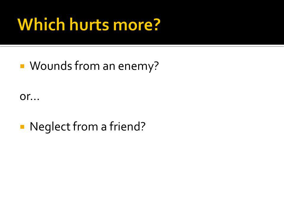 Which hurts more Wounds from an enemy or… Neglect from a friend