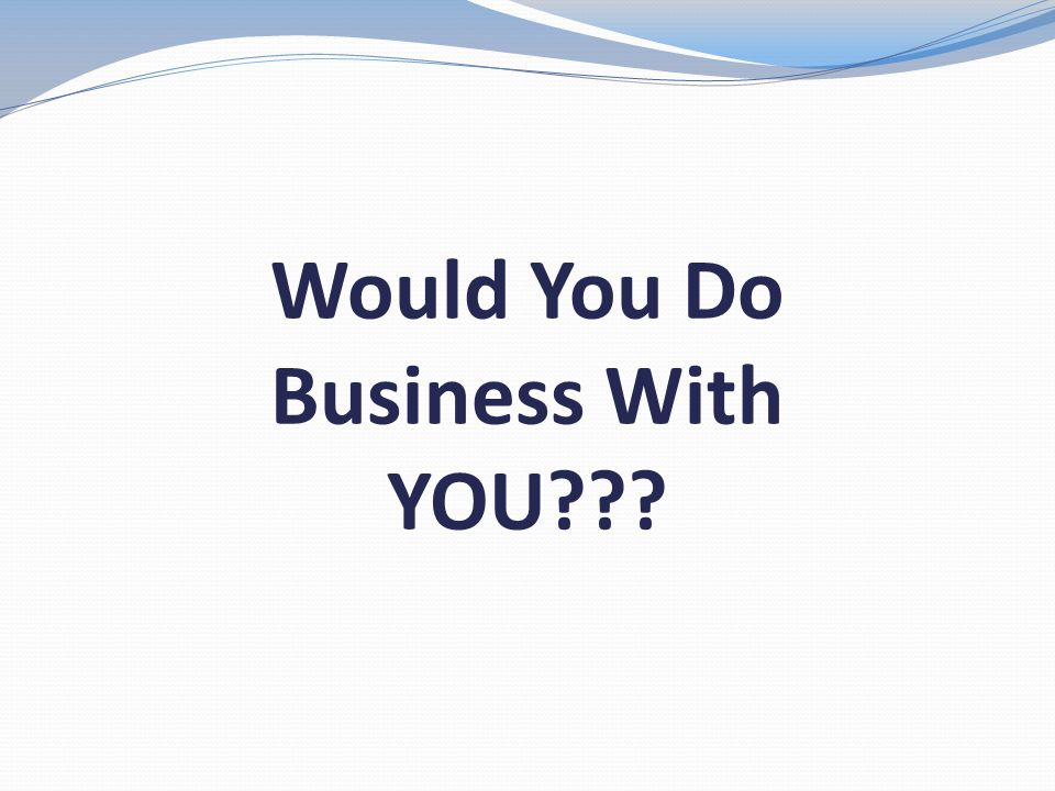 Would You Do Business With YOU