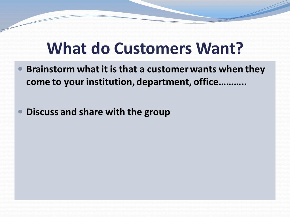 What do Customers Want Brainstorm what it is that a customer wants when they come to your institution, department, office………..