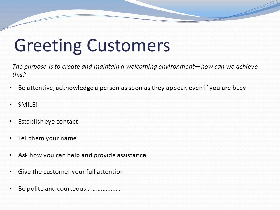 Greeting Customers The purpose is to create and maintain a welcoming environment—how can we achieve this
