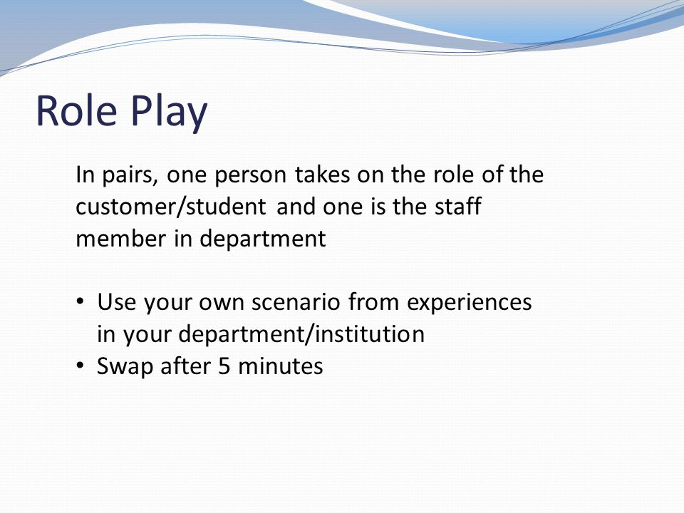Role Play In pairs, one person takes on the role of the customer/student and one is the staff member in department.