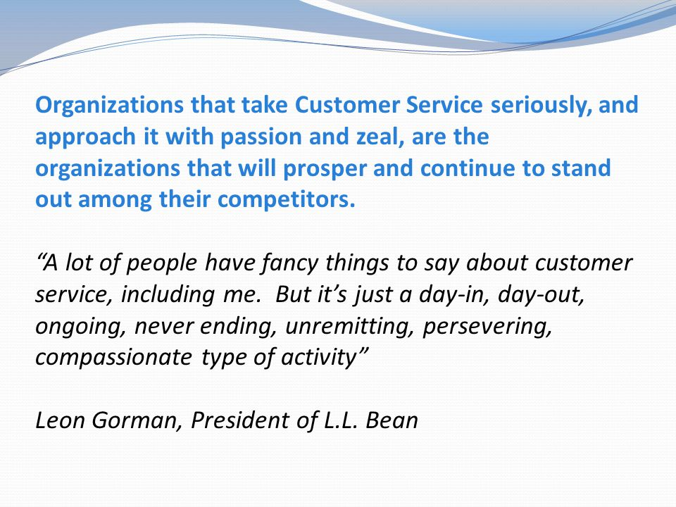 Organizations that take Customer Service seriously, and approach it with passion and zeal, are the organizations that will prosper and continue to stand out among their competitors.