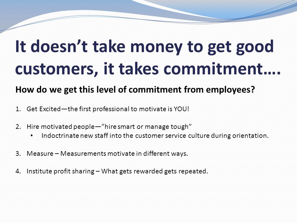 It doesn't take money to get good customers, it takes commitment….