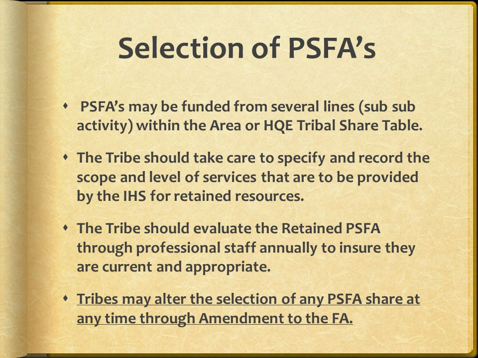 Selection of PSFA's PSFA's may be funded from several lines (sub sub activity) within the Area or HQE Tribal Share Table.