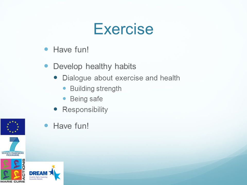 Exercise Have fun! Develop healthy habits