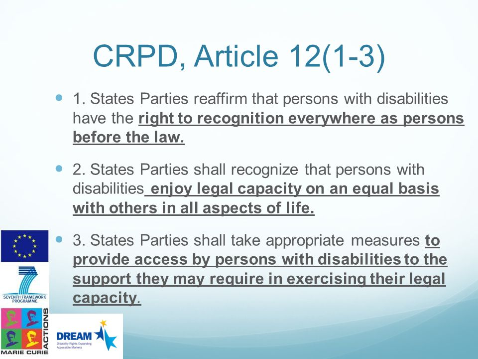 CRPD, Article 12(1-3) 1. States Parties reaffirm that persons with disabilities have the right to recognition everywhere as persons before the law.