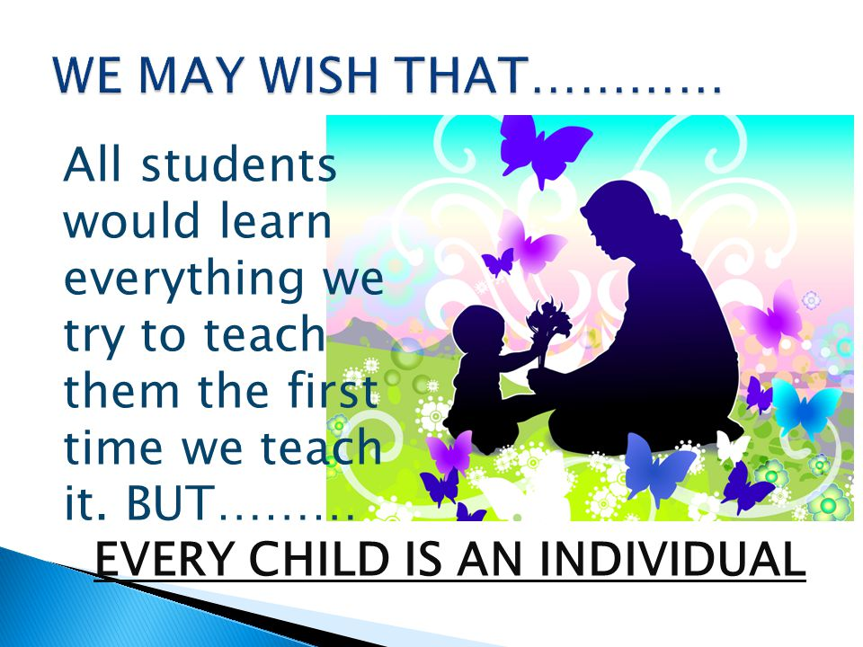 WE MAY WISH THAT………… All students would learn everything we