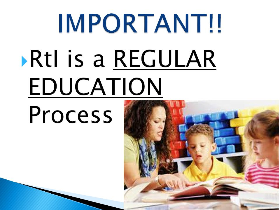 IMPORTANT!! RtI is a REGULAR EDUCATION Process