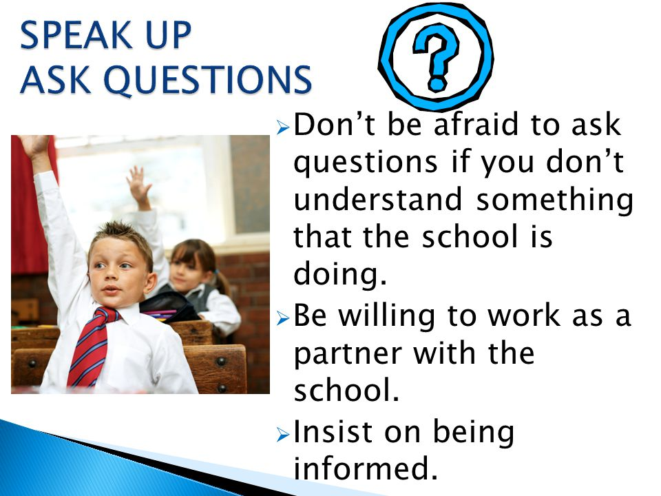 SPEAK UP ASK QUESTIONS Don't be afraid to ask questions if you don't understand something that the school is doing.