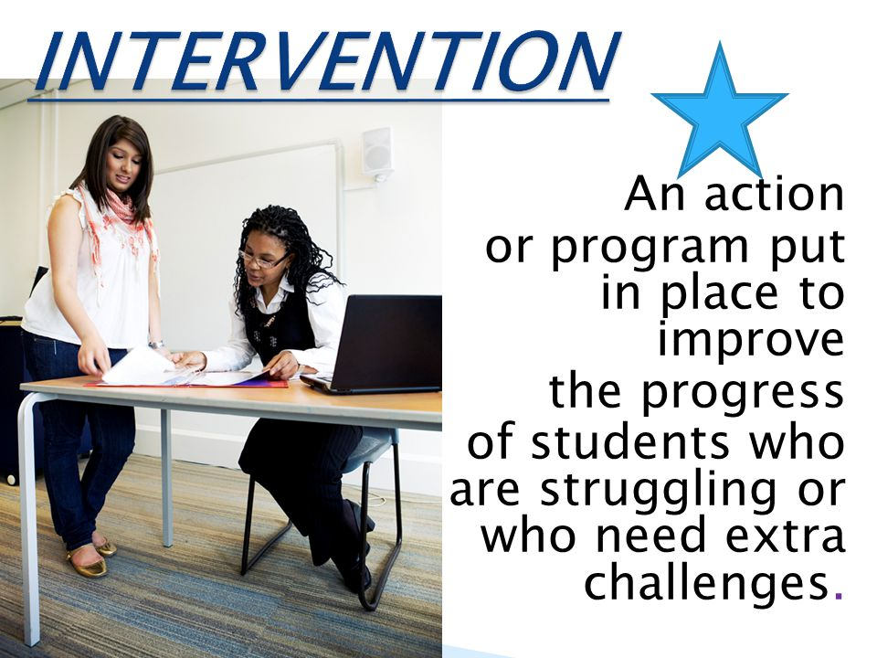 INTERVENTION An action or program put in place to improve the progress of students who are struggling or who need extra challenges.