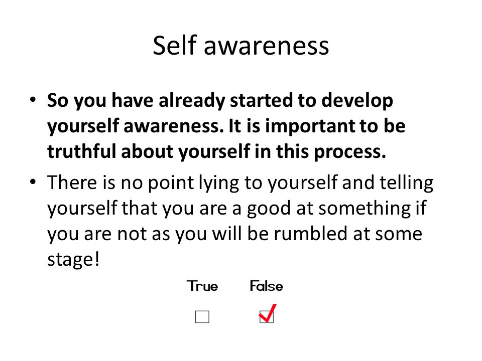 Self awareness So you have already started to develop yourself awareness. It is important to be truthful about yourself in this process.