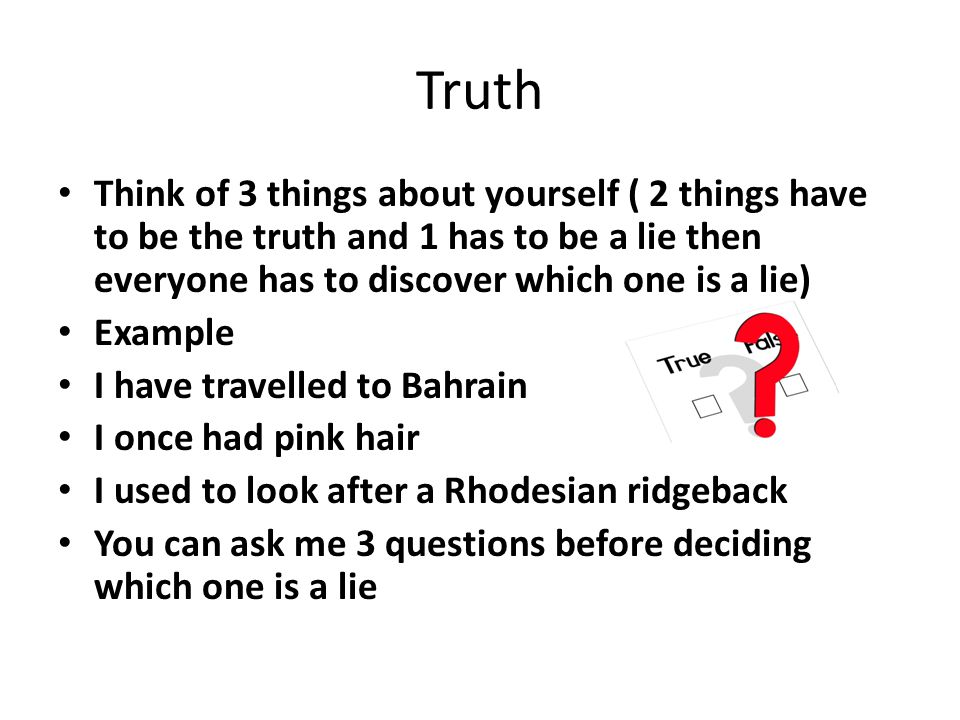 Truth Think of 3 things about yourself ( 2 things have to be the truth and 1 has to be a lie then everyone has to discover which one is a lie)