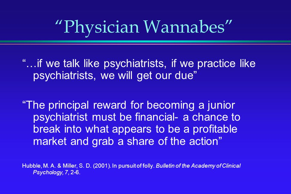 Physician Wannabes …if we talk like psychiatrists, if we practice like psychiatrists, we will get our due