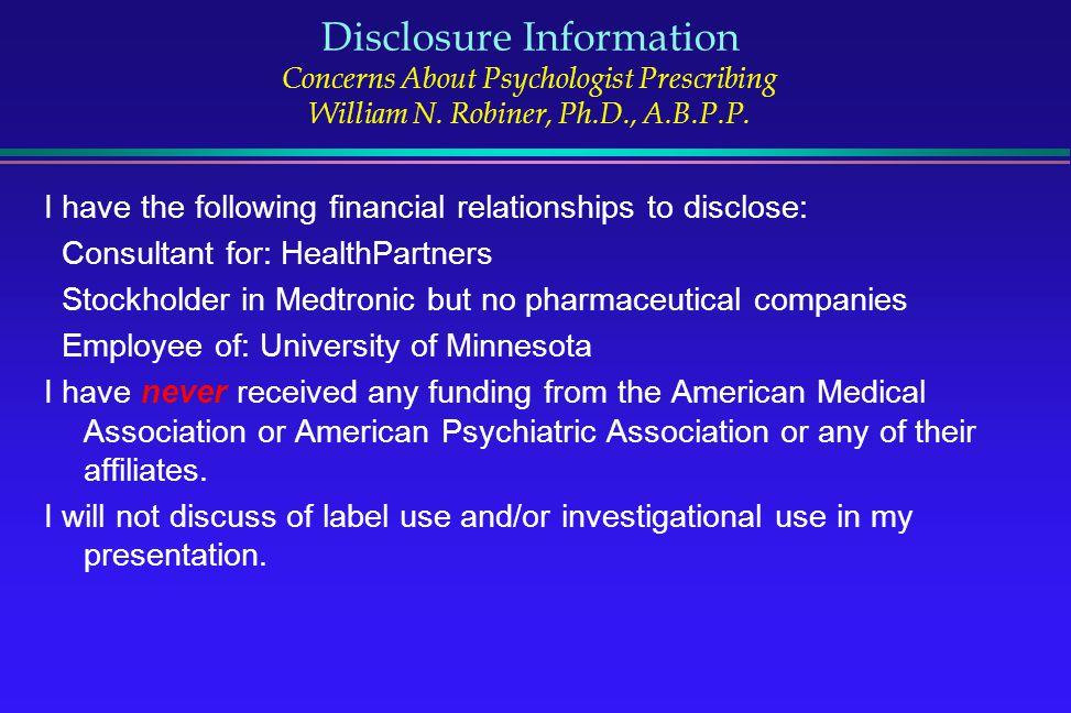 Disclosure Information Concerns About Psychologist Prescribing William N. Robiner, Ph.D., A.B.P.P.