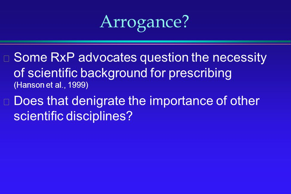Arrogance Some RxP advocates question the necessity of scientific background for prescribing (Hanson et al., 1999)
