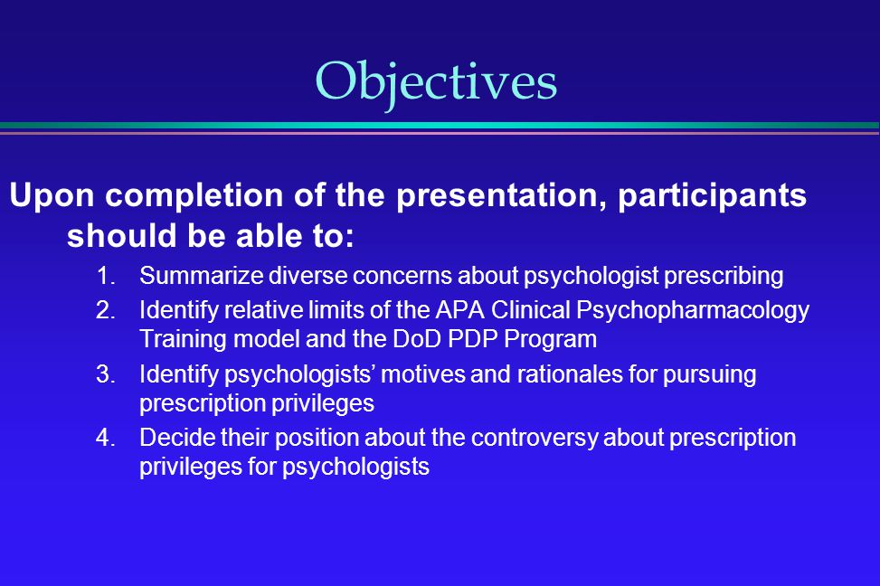 Objectives Upon completion of the presentation, participants should be able to: Summarize diverse concerns about psychologist prescribing.