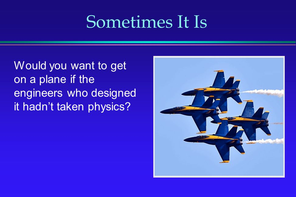 Sometimes It Is Would you want to get on a plane if the engineers who designed it hadn't taken physics