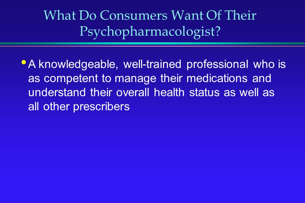 What Do Consumers Want Of Their Psychopharmacologist