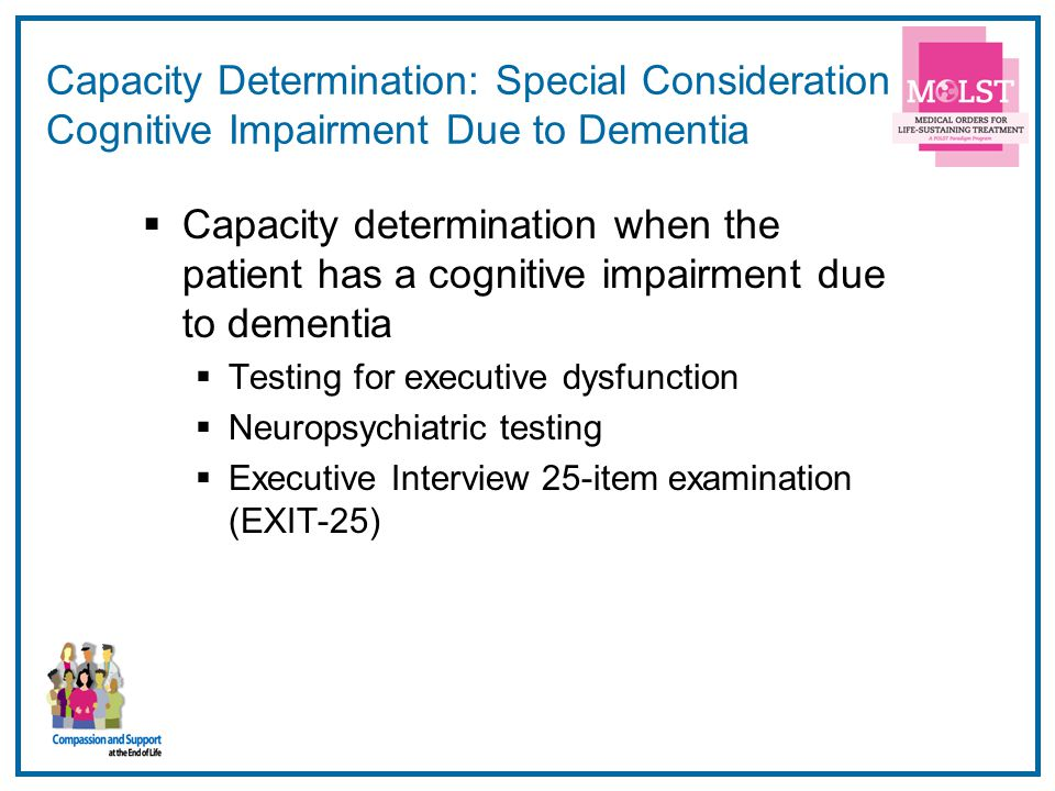 Capacity Determination: Special Consideration Cognitive Impairment Due to Dementia
